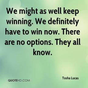 We might as well keep winning. We definitely have to win now. There are no options. They all know.