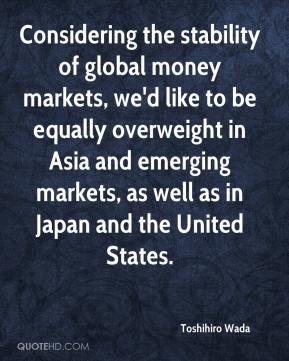 Toshihiro Wada  - Considering the stability of global money markets, we'd like to be equally overweight in Asia and emerging markets, as well as in Japan and the United States.