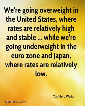 Toshihiro Wada  - We're going overweight in the United States, where rates are relatively high and stable ... while we're going underweight in the euro zone and Japan, where rates are relatively low.