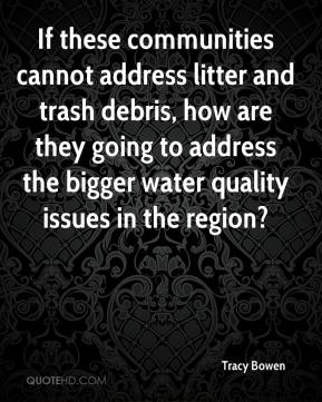 Tracy Bowen  - If these communities cannot address litter and trash debris, how are they going to address the bigger water quality issues in the region?