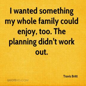 Travis Britt  - I wanted something my whole family could enjoy, too. The planning didn't work out.