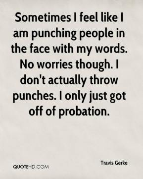 Travis Gerke  - Sometimes I feel like I am punching people in the face with my words. No worries though. I don't actually throw punches. I only just got off of probation.