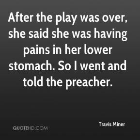 Travis Miner  - After the play was over, she said she was having pains in her lower stomach. So I went and told the preacher.