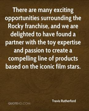 Travis Rutherford  - There are many exciting opportunities surrounding the Rocky franchise, and we are delighted to have found a partner with the toy expertise and passion to create a compelling line of products based on the iconic film stars.