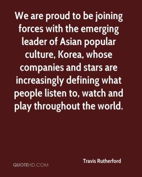 Travis Rutherford  - We are proud to be joining forces with the emerging leader of Asian popular culture, Korea, whose companies and stars are increasingly defining what people listen to, watch and play throughout the world.