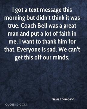 Travis Thompson  - I got a text message this morning but didn't think it was true. Coach Bell was a great man and put a lot of faith in me. I want to thank him for that. Everyone is sad. We can't get this off our minds.