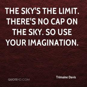 The sky's the limit. There's no cap on the sky. So use your imagination.