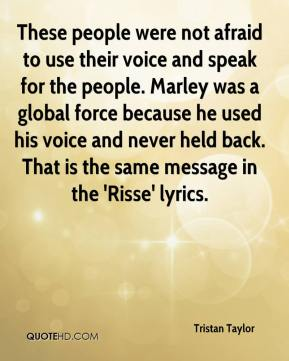Tristan Taylor  - These people were not afraid to use their voice and speak for the people. Marley was a global force because he used his voice and never held back. That is the same message in the 'Risse' lyrics.