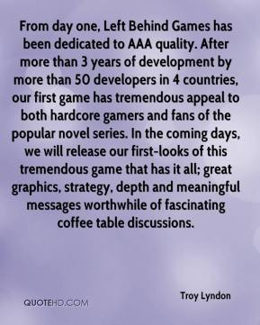 Troy Lyndon  - From day one, Left Behind Games has been dedicated to AAA quality. After more than 3 years of development by more than 50 developers in 4 countries, our first game has tremendous appeal to both hardcore gamers and fans of the popular novel series. In the coming days, we will release our first-looks of this tremendous game that has it all; great graphics, strategy, depth and meaningful messages worthwhile of fascinating coffee table discussions.