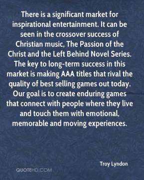 Troy Lyndon  - There is a significant market for inspirational entertainment. It can be seen in the crossover success of Christian music, The Passion of the Christ and the Left Behind Novel Series. The key to long-term success in this market is making AAA titles that rival the quality of best selling games out today. Our goal is to create enduring games that connect with people where they live and touch them with emotional, memorable and moving experiences.