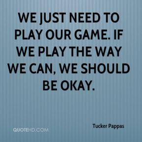 We just need to play our game. If we play the way we can, we should be okay.