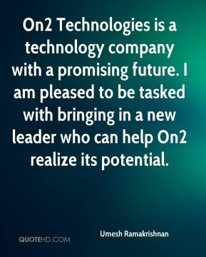 Umesh Ramakrishnan  - On2 Technologies is a technology company with a promising future. I am pleased to be tasked with bringing in a new leader who can help On2 realize its potential.