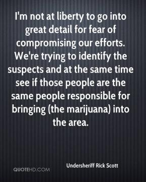 Undersheriff Rick Scott  - I'm not at liberty to go into great detail for fear of compromising our efforts. We're trying to identify the suspects and at the same time see if those people are the same people responsible for bringing (the marijuana) into the area.