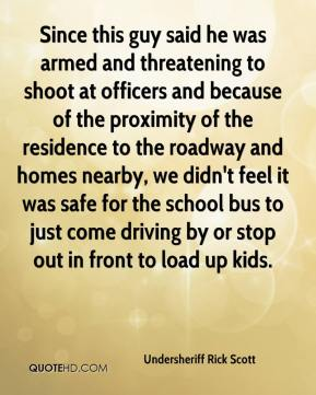 Undersheriff Rick Scott  - Since this guy said he was armed and threatening to shoot at officers and because of the proximity of the residence to the roadway and homes nearby, we didn't feel it was safe for the school bus to just come driving by or stop out in front to load up kids.