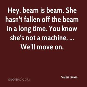 Valeri Liukin  - Hey, beam is beam. She hasn't fallen off the beam in a long time. You know she's not a machine. ... We'll move on.