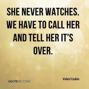 Valeri Liukin  - She never watches. We have to call her and tell her it's over.