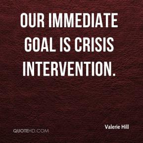 Valerie Hill  - Our immediate goal is crisis intervention.