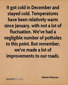 Valerie Petersen  - It got cold in December and stayed cold. Temperatures have been relatively warm since January, with not a lot of fluctuation. We've had a negligible number of potholes to this point. But remember, we've made a lot of improvements to our roads.