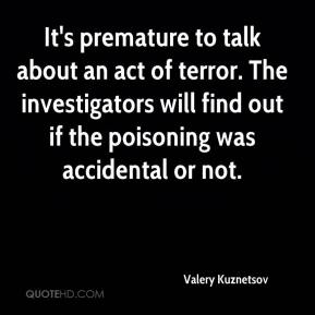 Valery Kuznetsov  - It's premature to talk about an act of terror. The investigators will find out if the poisoning was accidental or not.