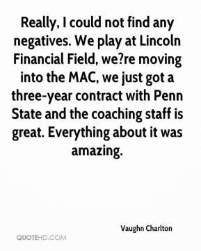 Vaughn Charlton  - Really, I could not find any negatives. We play at Lincoln Financial Field, we?re moving into the MAC, we just got a three-year contract with Penn State and the coaching staff is great. Everything about it was amazing.