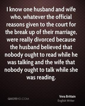 Vera Brittain - I know one husband and wife who, whatever the official reasons given to the court for the break up of their marriage, were really divorced because the husband believed that nobody ought to read while he was talking and the wife that nobody ought to talk while she was reading.