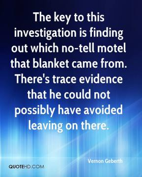 Vernon Geberth  - The key to this investigation is finding out which no-tell motel that blanket came from. There's trace evidence that he could not possibly have avoided leaving on there.