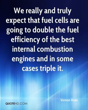 Vernon Roan  - We really and truly expect that fuel cells are going to double the fuel efficiency of the best internal combustion engines and in some cases triple it.