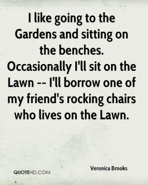 Veronica Brooks  - I like going to the Gardens and sitting on the benches. Occasionally I'll sit on the Lawn -- I'll borrow one of my friend's rocking chairs who lives on the Lawn.