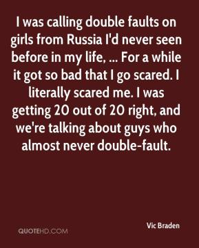 I was calling double faults on girls from Russia I'd never seen before in my life, ... For a while it got so bad that I go scared. I literally scared me. I was getting 20 out of 20 right, and we're talking about guys who almost never double-fault.