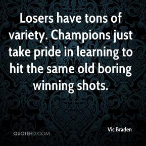 Vic Braden  - Losers have tons of variety. Champions just take pride in learning to hit the same old boring winning shots.