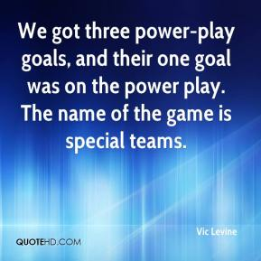 Vic Levine  - We got three power-play goals, and their one goal was on the power play. The name of the game is special teams.