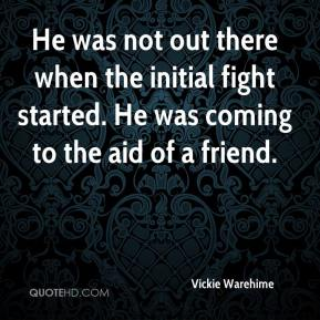 Vickie Warehime  - He was not out there when the initial fight started. He was coming to the aid of a friend.