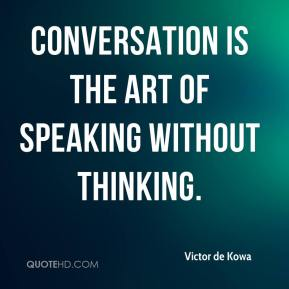 Victor de Kowa  - Conversation is the art of speaking without thinking.