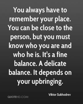 Viktor Sukhodrev  - You always have to remember your place. You can be close to the person, but you must know who you are and who he is. It's a fine balance. A delicate balance. It depends on your upbringing.
