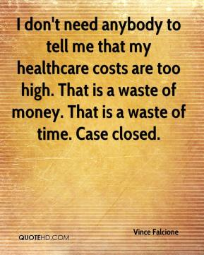 Vince Falcione  - I don't need anybody to tell me that my healthcare costs are too high. That is a waste of money. That is a waste of time. Case closed.