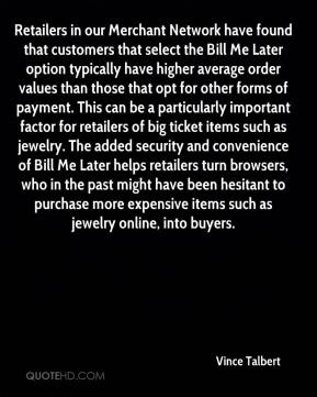 Vince Talbert  - Retailers in our Merchant Network have found that customers that select the Bill Me Later option typically have higher average order values than those that opt for other forms of payment. This can be a particularly important factor for retailers of big ticket items such as jewelry. The added security and convenience of Bill Me Later helps retailers turn browsers, who in the past might have been hesitant to purchase more expensive items such as jewelry online, into buyers.