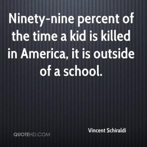 Vincent Schiraldi  - Ninety-nine percent of the time a kid is killed in America, it is outside of a school.