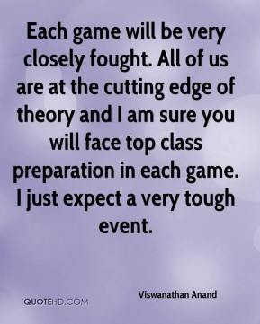 Viswanathan Anand  - Each game will be very closely fought. All of us are at the cutting edge of theory and I am sure you will face top class preparation in each game. I just expect a very tough event.