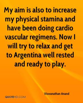 Viswanathan Anand  - My aim is also to increase my physical stamina and have been doing cardio vascular regimens. Now I will try to relax and get to Argentina well rested and ready to play.