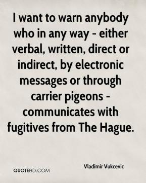 Vladimir Vukcevic  - I want to warn anybody who in any way - either verbal, written, direct or indirect, by electronic messages or through carrier pigeons - communicates with fugitives from The Hague.