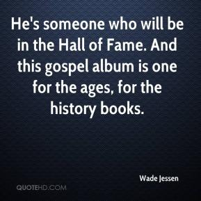 Wade Jessen  - He's someone who will be in the Hall of Fame. And this gospel album is one for the ages, for the history books.
