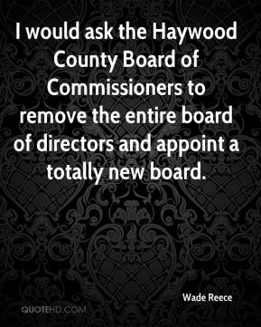 Wade Reece  - I would ask the Haywood County Board of Commissioners to remove the entire board of directors and appoint a totally new board.
