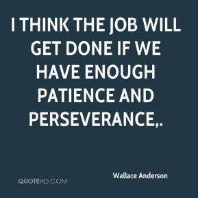 Wallace Anderson  - I think the job will get done if we have enough patience and perseverance.