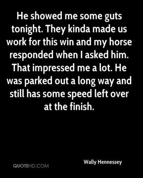Wally Hennessey  - He showed me some guts tonight. They kinda made us work for this win and my horse responded when I asked him. That impressed me a lot. He was parked out a long way and still has some speed left over at the finish.