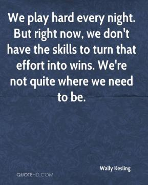 Wally Kesling  - We play hard every night. But right now, we don't have the skills to turn that effort into wins. We're not quite where we need to be.