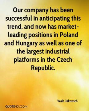 Walt Rakowich  - Our company has been successful in anticipating this trend, and now has market-leading positions in Poland and Hungary as well as one of the largest industrial platforms in the Czech Republic.