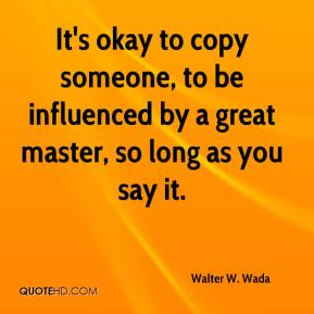 Walter W. Wada  - It's okay to copy someone, to be influenced by a great master, so long as you say it.