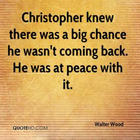 Walter Wood  - Christopher knew there was a big chance he wasn't coming back. He was at peace with it.