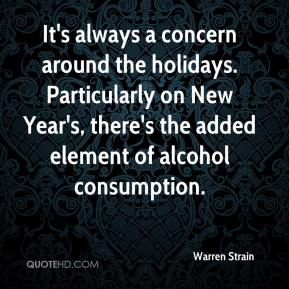Warren Strain  - It's always a concern around the holidays. Particularly on New Year's, there's the added element of alcohol consumption.