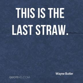 Wayne Butler  - This is the last straw.